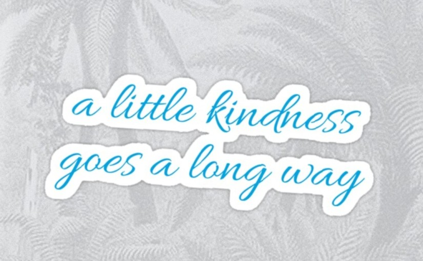 A little Kindness in this CruelWorld…..